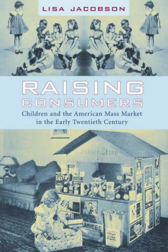 Raising Consumers Children and the American Mass Market in the Early Twentieth Century  2005 9780231113892 Front Cover