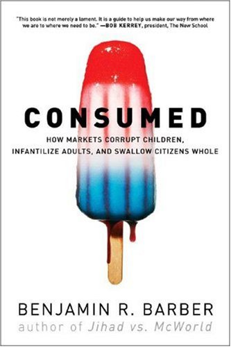Consumed How Markets Corrupt Children, Infantilize Adults, and Swallow Citizens Whole  2008 edition cover