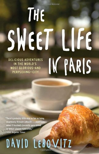 Sweet Life in Paris Delicious Adventures in the World's Most Glorious - and Perplexing - City  2011 edition cover