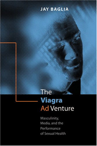 Viagra Ad Venture Masculinity, Marketing, and the Performance of Sexual Health  2005 edition cover