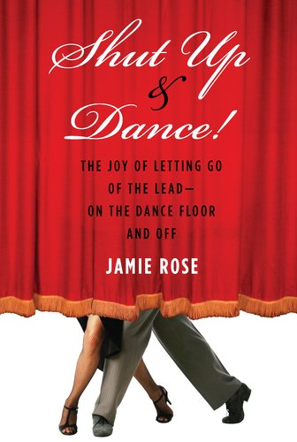 Shut up and Dance! The Joy of Letting Go of the Lead-On the Dance Floor and Off  2011 9781585428892 Front Cover