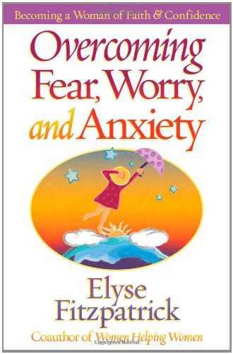 Overcoming Fear, Worry, and Anxiety Becoming a Woman of Faith and Confidence  2001 edition cover