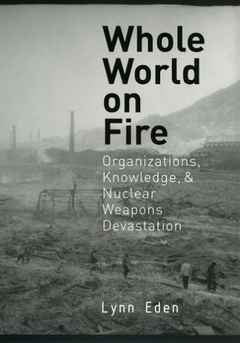 Whole World on Fire Organizations, Knowledge, and Nuclear Weapons Devastation  2006 edition cover