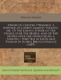 Vindiciae contra tyrannos, a defence of liberty against tyrants, or, of the lawful power of the prince over the people, and of the people over the prince being a treatise / written in Latin and French by Junius Brutus [pseud. ] (1689)  N/A 9781240789894 Front Cover