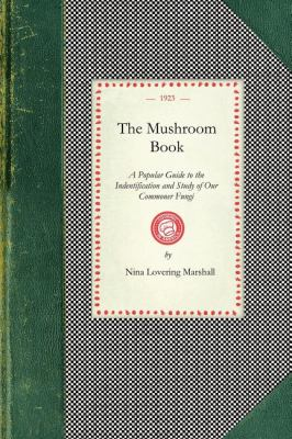 Mushroom Book A Popular Guide to the Indentification and Study of Our Commoner Fungi, with Special Emphasis on the Edible Varieties N/A 9781429010894 Front Cover