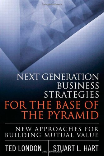 Next Generation Business Strategies for the Base of the Pyramid New Approaches for Building Mutual Value  2011 (Revised) 9780137047895 Front Cover