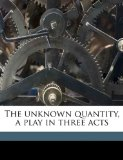 Unknown Quantity, a Play in Three Acts N/A edition cover