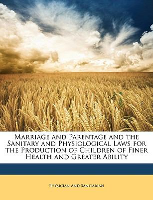 Marriage and Parentage and the Sanitary and Physiological Laws for the Production of Children of Finer Health and Greater Ability N/A edition cover
