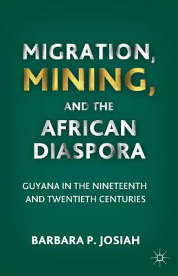 Migration, Mining, and the African Diaspora Guyana in the Nineteenth and Twentieth Centuries  2011 9780230115897 Front Cover