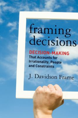 Framing Decisions Decision Making That Accounts for Irrationality, People and Constraints  2013 edition cover