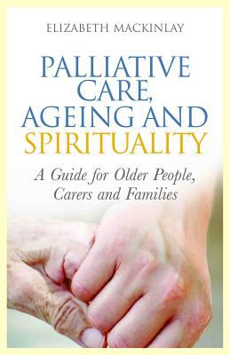 Palliative Care, Ageing and Spirituality A Guide for Older People, Carers and Families  2012 9781849052900 Front Cover