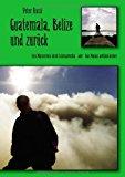 Guatemala, Belize und Zur�ck  N/A 9783837026900 Front Cover