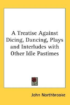Treatise Against Dicing, Dancing, Plays and Interludes with Other Idle Pastimes  N/A 9780548034903 Front Cover
