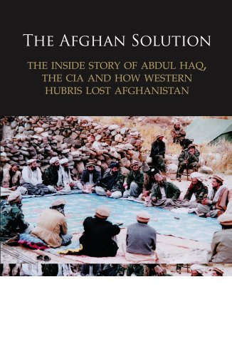 Afghan Solution The Inside Story of Abdul Haq, the CIA and How Western Hubris Lost Afghanistan  2011 9780956844903 Front Cover