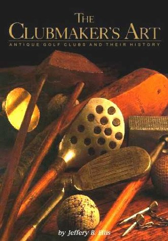 Clubmaker's Art Antique Golf Clubs and Their History  1997 9780965303903 Front Cover