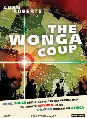 The Wonga Coup: Guns, Thugs and a Ruthless Determination to Create Mayhem in an Oil-rich Corner of Africa, Library Edition  2006 9781400132904 Front Cover