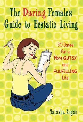 Daring Female's Guide to Ecstatic Living 30 Dares for a More Gutsy and Fulfilling Life  2006 9781401307905 Front Cover