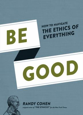 Be Good How to Navigate the Ethics of Everything  2012 edition cover
