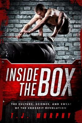 Inside the Box How CrossFit � Shredded the Rules, Stripped down the Gym, and Rebuilt My Body  2012 9781934030905 Front Cover