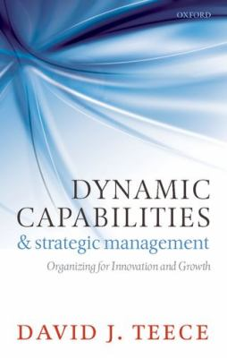 Dynamic Capabilities and Strategic Management Organizing for Innovation and Growth  2011 edition cover