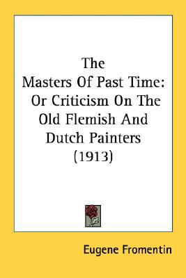 Masters of Past Time : Or Criticism on the Old Flemish and Dutch Painters (1913) N/A 9780548765906 Front Cover