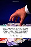 Forex Trading Revealed : Top Forex Strategies and Little Dirty Tricks and Unknown Tips to Forex Millionaire Bust the Losing Cycle, Live Anywhere, Join the New Rich N/A 9781492755906 Front Cover