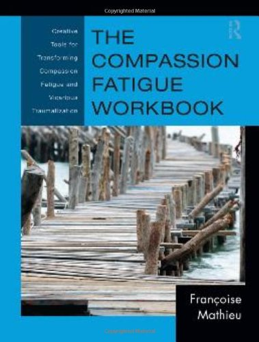 Compassion Fatigue Workbook Creative Tools for Transforming Compassion Fatigue and Vicarious Traumatization  2012 edition cover