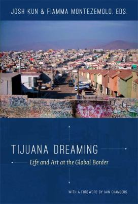 Tijuana Dreaming Life and Art at the Global Border  2012 edition cover