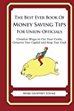 Best Ever Book of Money Saving Tips for Union Officials Creative Ways to Cut Your Costs, Conserve Your Capital and Keep Your Cash N/A 9781490583907 Front Cover
