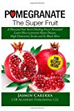 Pomegranate - the Super Fruit. a Thousand Year Secret Healing Power Revealed! Learn How to Prevent Heart Disease, High Cholesterol, Stroke and So Much More N/A 9781492857907 Front Cover