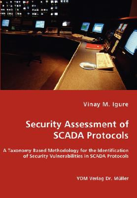 Security Assessment of Scada Protocols - A Taxonomy Based Methodology for the Identification of Security Vulnerabilities in N/A 9783836459907 Front Cover