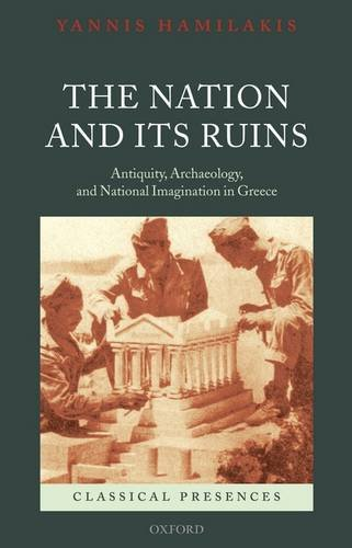 Nation and Its Ruins Antiquity, Archaeology, and National Imagination in Greece  2009 edition cover