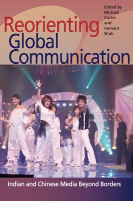Reorienting Global Communication Indian and Chinese Media Beyond Borders  2010 9780252076909 Front Cover