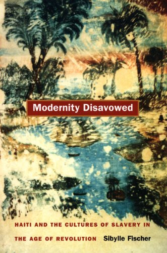 Modernity Disavowed Haiti and the Cultures of Slavery in the Age of Revolution  2004 edition cover