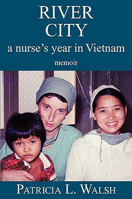 River City A Nurse's Year in Vietnam Memoir  2009 9780982298909 Front Cover
