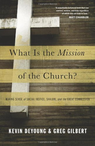 What Is the Mission of the Church? Making Sense of Social Justice, Shalom, and the Great Commission  2011 9781433526909 Front Cover