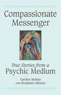 Compassionate Messenger True Stories from a Psychic Medium  2010 9781554887910 Front Cover