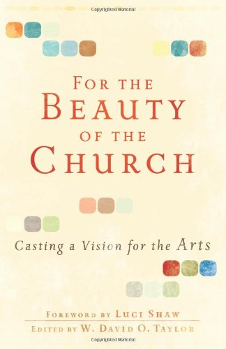 For the Beauty of the Church Casting a Vision for the Arts  2010 9780801071911 Front Cover