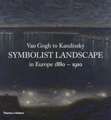 Van Gogh to Kandinsky Symbolist Landscape in Europe, 1880-1910  2012 9780500238912 Front Cover