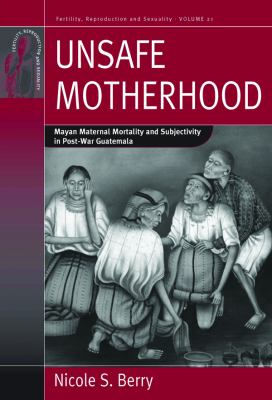 Unsafe Motherhood Mayan Maternal Mortality and Subjectivity in Post-War Guatemala  2012 edition cover