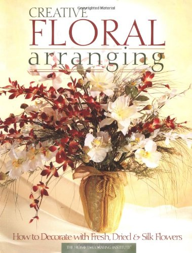 Creative Floral Arranging How to Decorate with Fresh, Dried & Silk Flowers  1998 9780865731912 Front Cover