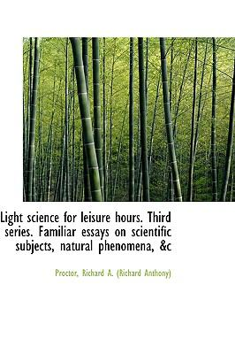 Light Science for Leisure Hours Third Series Familiar Essays on Scientific Subjects, Natural Pheno N/A 9781113444912 Front Cover