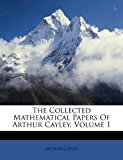 The Collected Mathematical Papers of Arthur Cayley, Volume 1  0 edition cover
