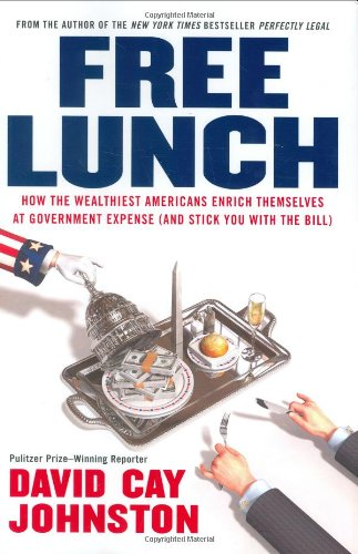 Free Lunch How the Wealthiest Americans Enrich Themselves at Government Expense (and Stick You with the Bill)  2008 9781591841913 Front Cover