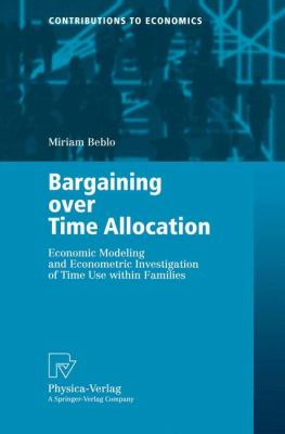 Bargaining over Time Allocation Economic Modeling and Econometric Investigation of Time Use Within Families  2001 9783790813913 Front Cover