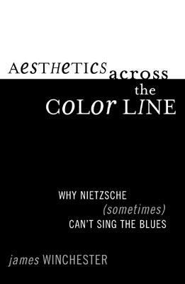 Aesthetics Across the Color Line Why Nietzsche (Sometimes) Can't Sing the Blues  2002 9780742513914 Front Cover