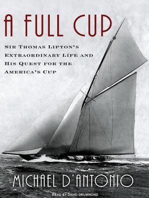 A Full Cup: Sir Thomas Lipton's Extraordinary Life and His Quest for the America's Cup  2010 9781400115914 Front Cover