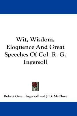 Wit, Wisdom, Eloquence and Great Speeches of Col R G Ingersoll  N/A 9780548170915 Front Cover