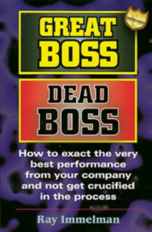 Great Boss Dead Boss : How to Exact the Very Best from Your Company and Not Get Crucified in the Process 1st 2003 9780974036915 Front Cover