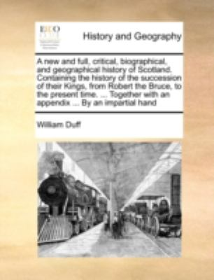 New and Full, Critical, Biographical, and Geographical History of Scotland Containing the History of the Succession of Their Kings, from Robert N/A edition cover